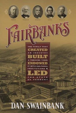 Fairbanks: The Family That Created an Industry, Built a Thriving Town, Endowed It With Cultural Institutions, and Led the State of Vermont