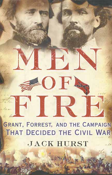 Men of Fire: Grant, Forrest, and the Campaign That Decided the Civil War