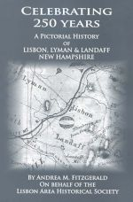 Celebrating 250 Years: A Pictorial History of Lisbon, Lyman & Landaff, New Hampshire