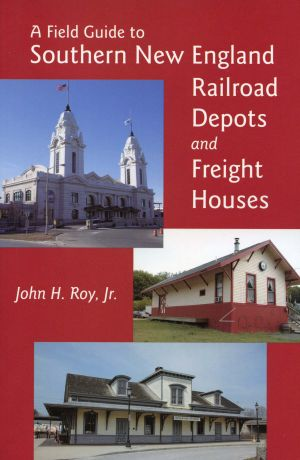 A Field Guide to Southern New England Railroad Depots and Freight Houses
