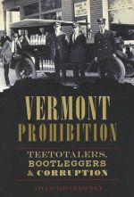 Vermont Prohibition: Teetotalers, Bootleggers and Corruption